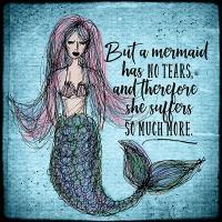But a mermaid has no tears...